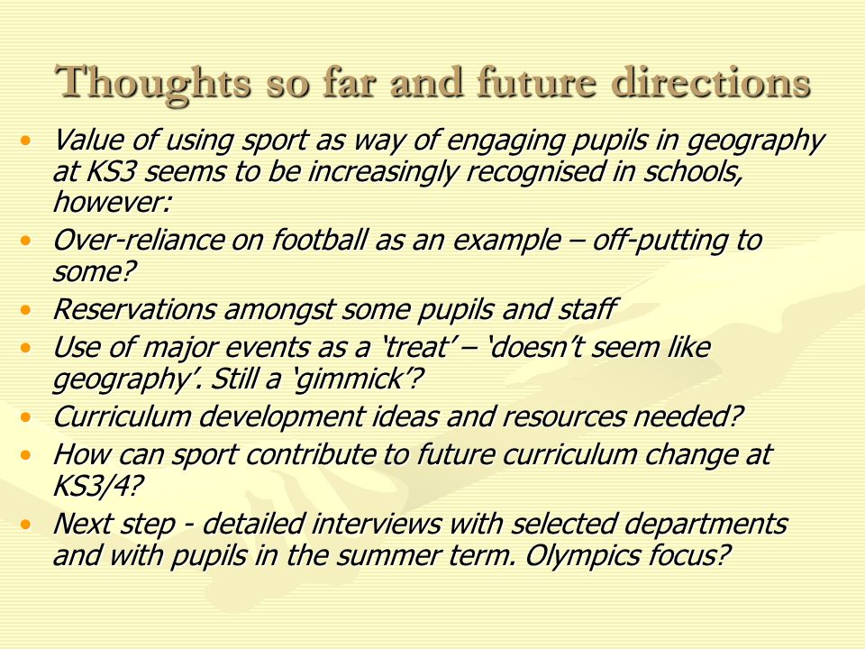 Thoughts so far and future directions Value of using sport as way of engaging pupils in geography at KS3 seems to be increasingly recognised in schools, however:Value of using sport as way of engaging pupils in geography at KS3 seems to be increasingly recognised in schools, however: Over-reliance on football as an example – off-putting to some Over-reliance on football as an example – off-putting to some.