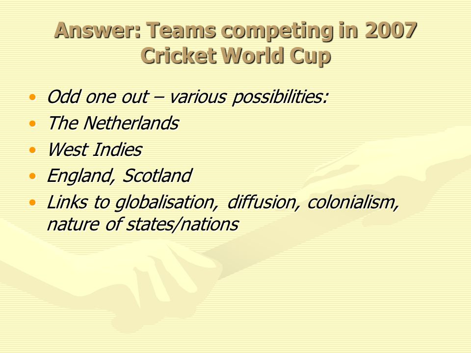 Answer: Teams competing in 2007 Cricket World Cup Odd one out – various possibilities:Odd one out – various possibilities: The NetherlandsThe Netherlands West IndiesWest Indies England, ScotlandEngland, Scotland Links to globalisation, diffusion, colonialism, nature of states/nationsLinks to globalisation, diffusion, colonialism, nature of states/nations