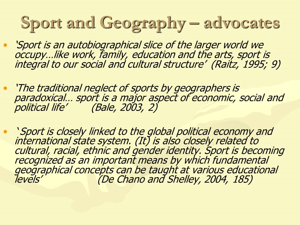 Sport and Geography – advocates Sport is an autobiographical slice of the larger world we occupy…like work, family, education and the arts, sport is integral to our social and cultural structure (Raitz, 1995; 9) The traditional neglect of sports by geographers is paradoxical… sport is a major aspect of economic, social and political life (Bale, 2003, 2) Sport is closely linked to the global political economy and international state system.