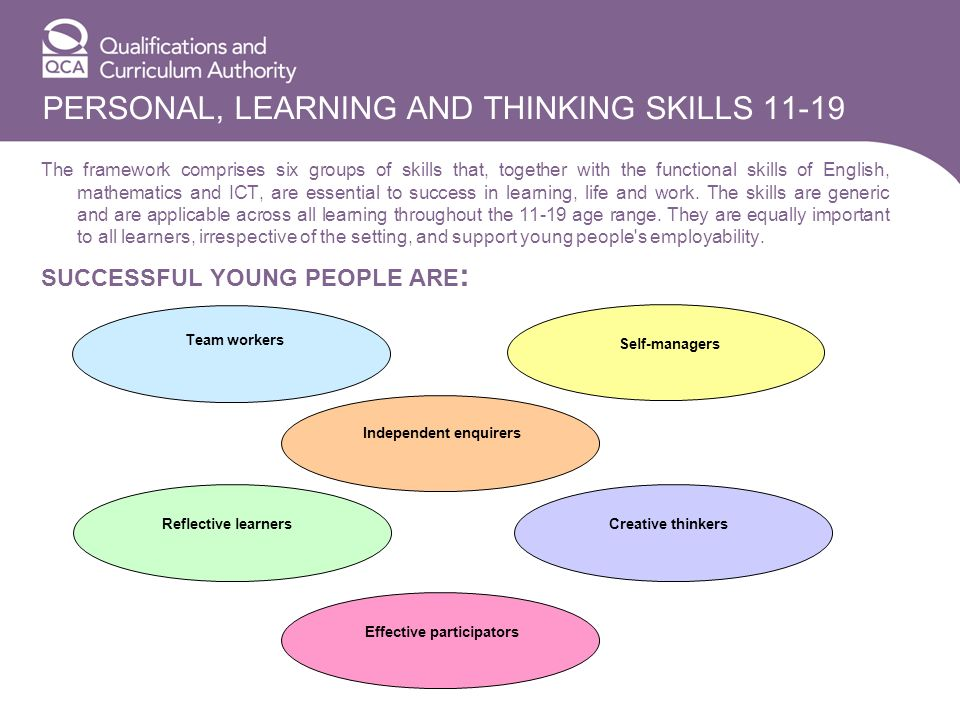 PERSONAL, LEARNING AND THINKING SKILLS 11-19 The framework comprises six groups of skills that, together with the functional skills of English, mathem