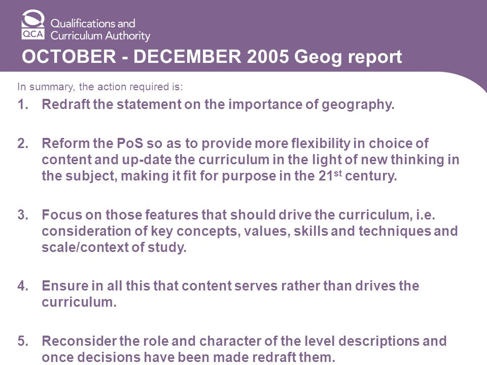 OCTOBER - DECEMBER 2005 Geog report In summary, the action required is: 1.Redraft the statement on the importance of geography. 2.Reform the PoS so as