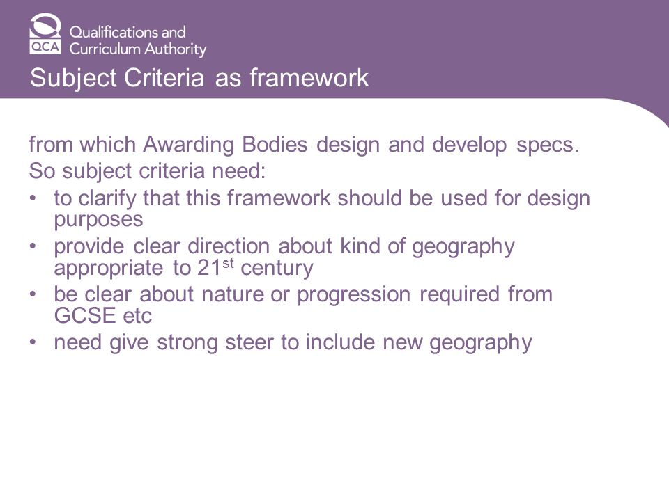 Subject Criteria as framework from which Awarding Bodies design and develop specs. So subject criteria need: to clarify that this framework should be