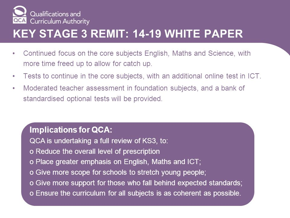 KEY STAGE 3 REMIT: 14-19 WHITE PAPER Continued focus on the core subjects English, Maths and Science, with more time freed up to allow for catch up. T