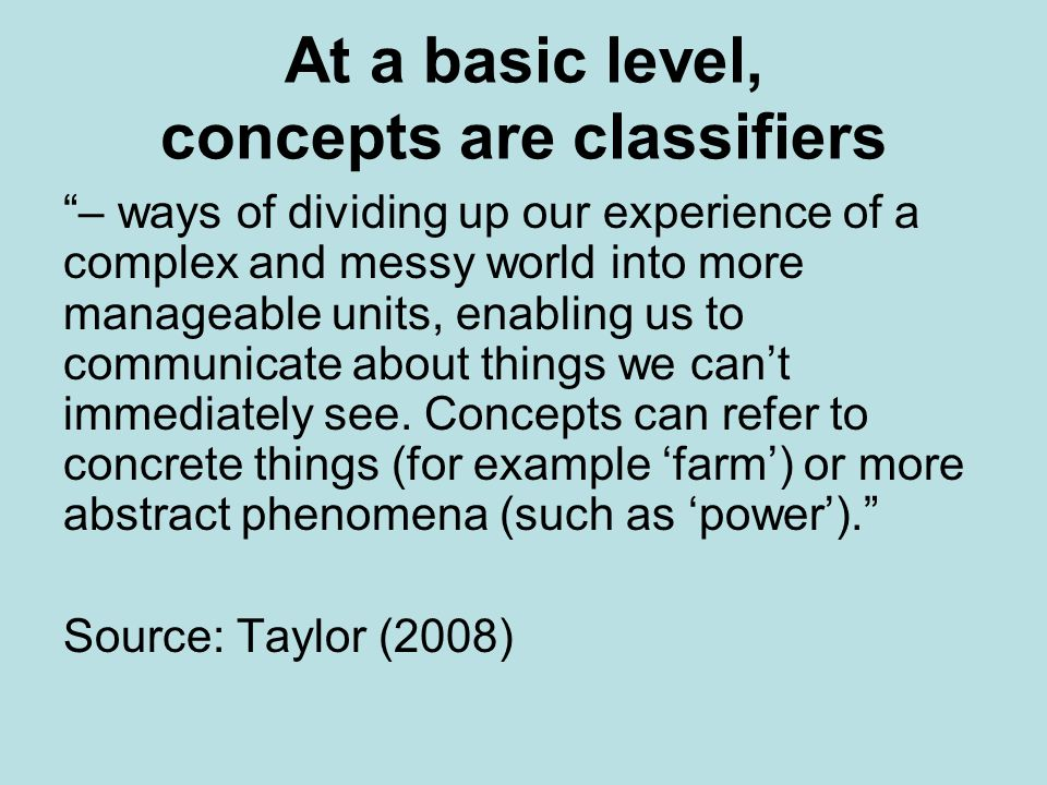 At a basic level, concepts are classifiers – ways of dividing up our experience of a complex and messy world into more manageable units, enabling us t