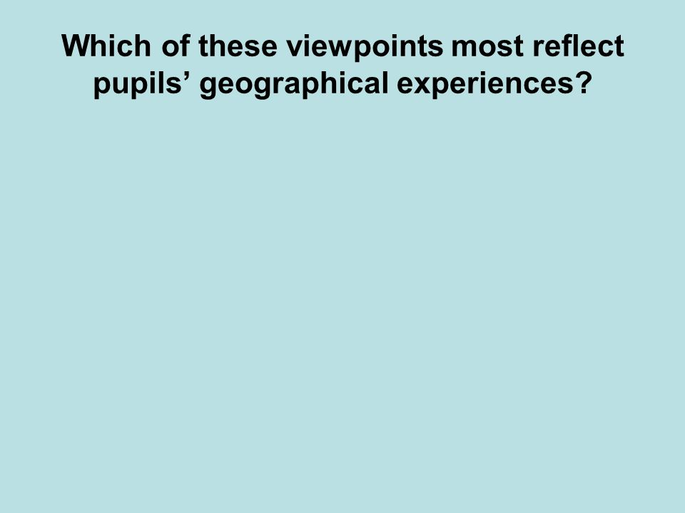 Which of these viewpoints most reflect pupils geographical experiences?
