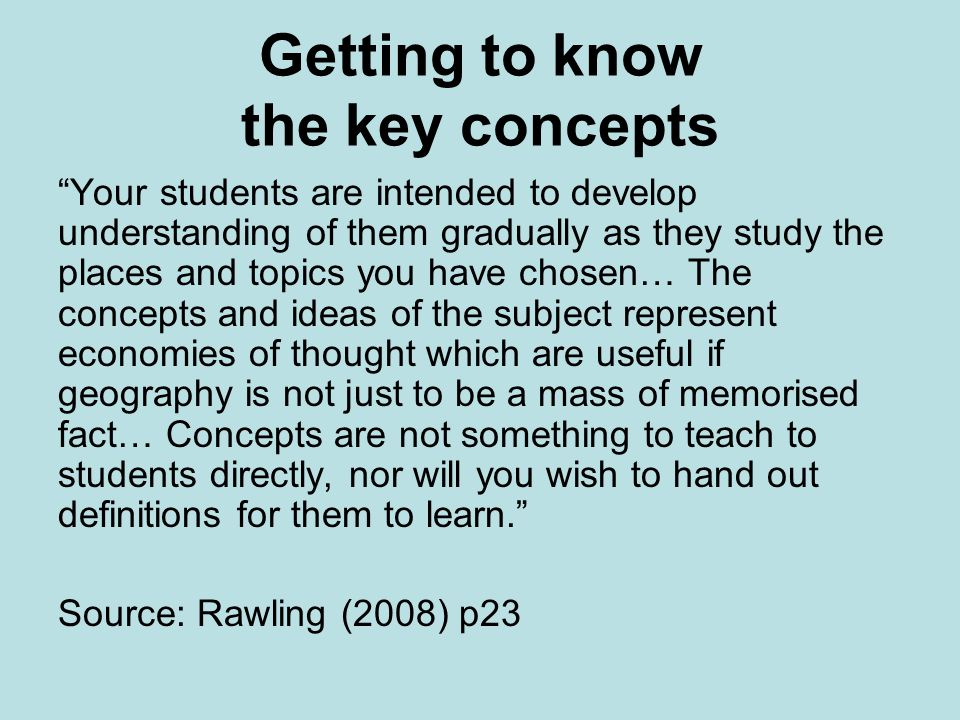 Getting to know the key concepts Your students are intended to develop understanding of them gradually as they study the places and topics you have ch