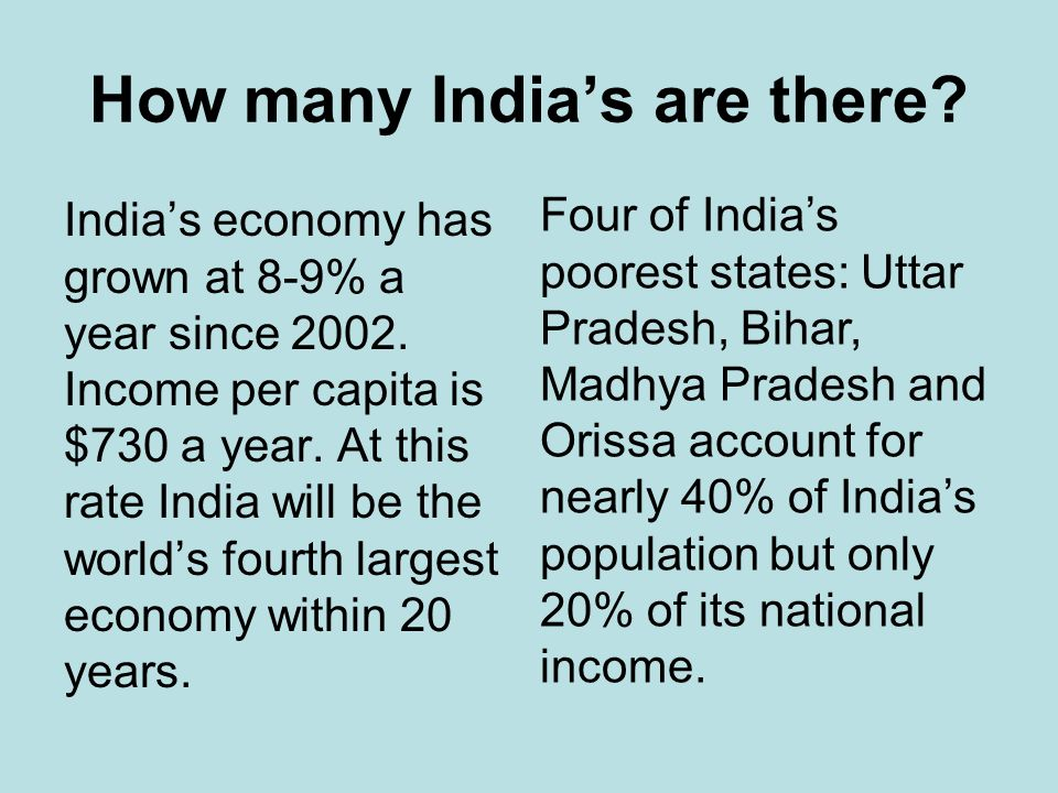 How many Indias are there? Indias economy has grown at 8-9% a year since 2002. Income per capita is $730 a year. At this rate India will be the worlds
