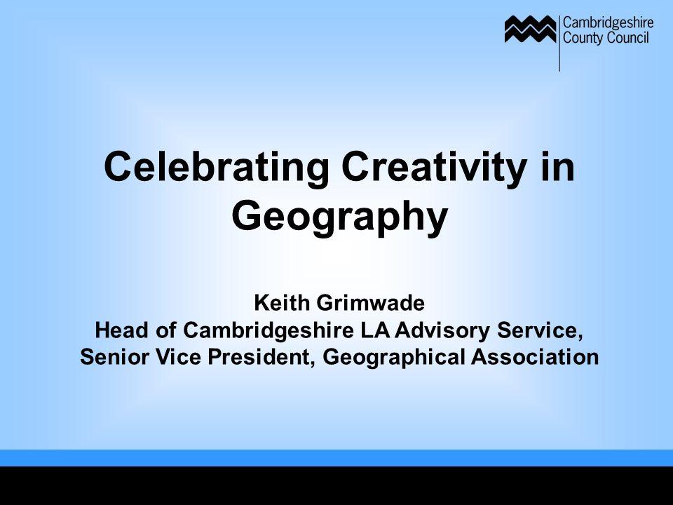 Celebrating Creativity in Geography Keith Grimwade Head of Cambridgeshire LA Advisory Service, Senior Vice President, Geographical Association
