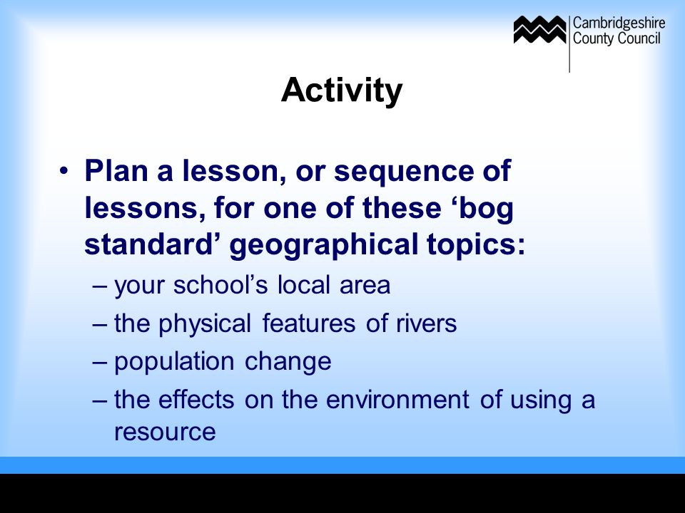 Activity Plan a lesson, or sequence of lessons, for one of these bog standard geographical topics: –your schools local area –the physical features of rivers –population change –the effects on the environment of using a resource