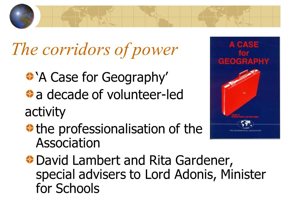 The corridors of power A Case for Geography a decade of volunteer-led activity the professionalisation of the Association David Lambert and Rita Gardener, special advisers to Lord Adonis, Minister for Schools