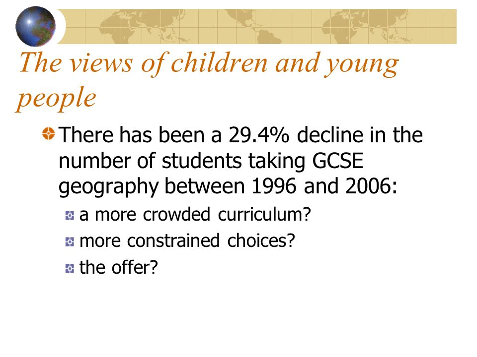 The views of children and young people There has been a 29.4% decline in the number of students taking GCSE geography between 1996 and 2006: a more crowded curriculum.