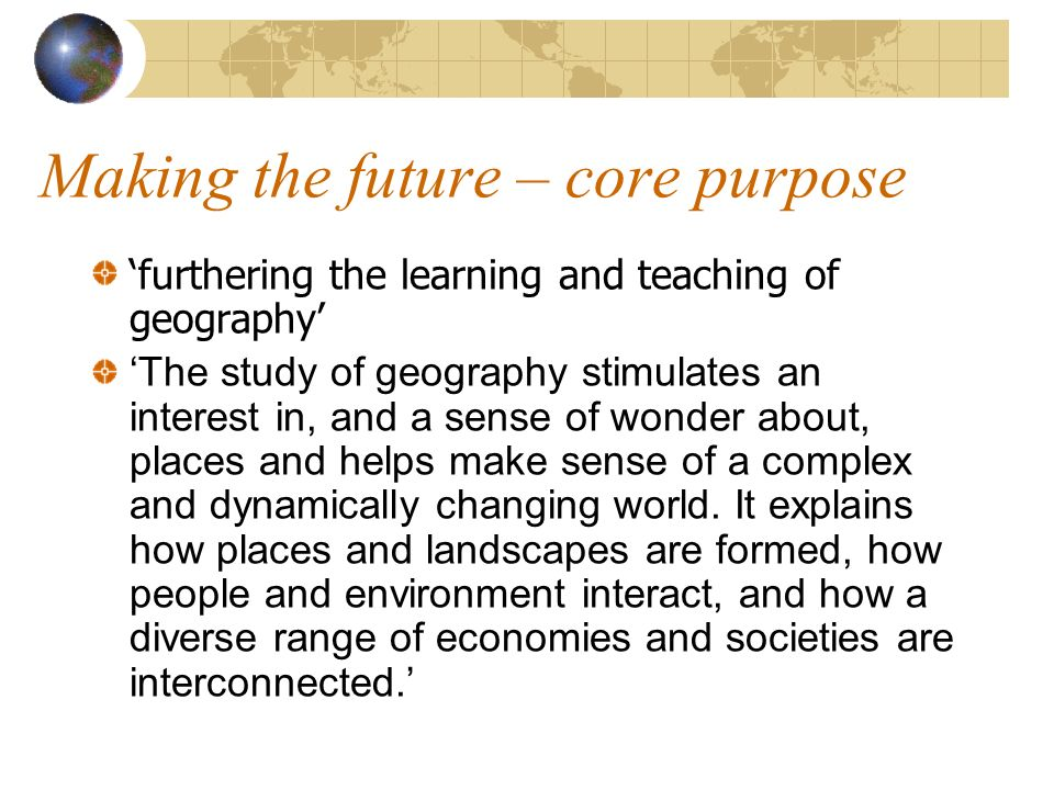 Making the future – core purpose furthering the learning and teaching of geography The study of geography stimulates an interest in, and a sense of wonder about, places and helps make sense of a complex and dynamically changing world.