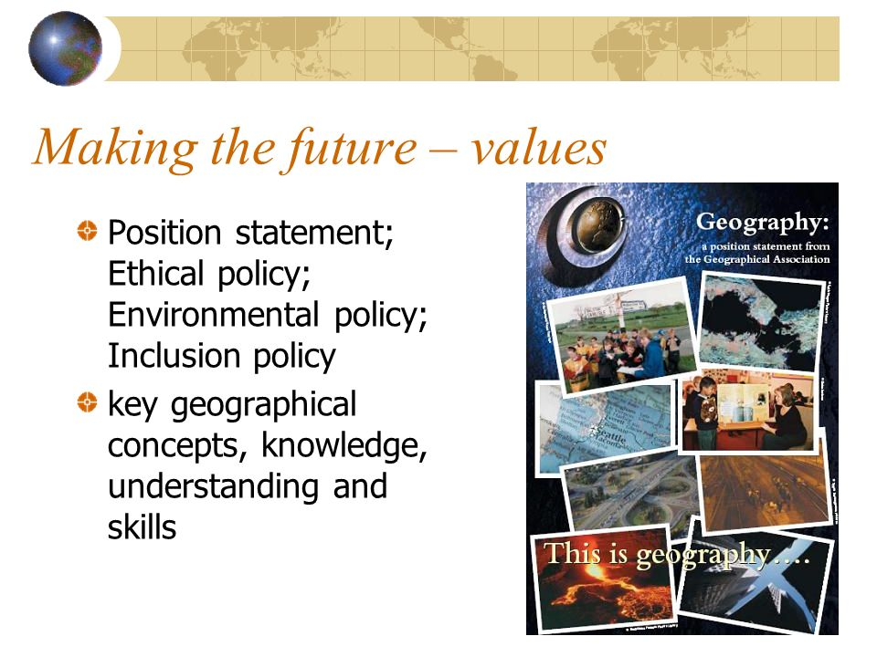 Making the future – values Position statement; Ethical policy; Environmental policy; Inclusion policy key geographical concepts, knowledge, understanding and skills