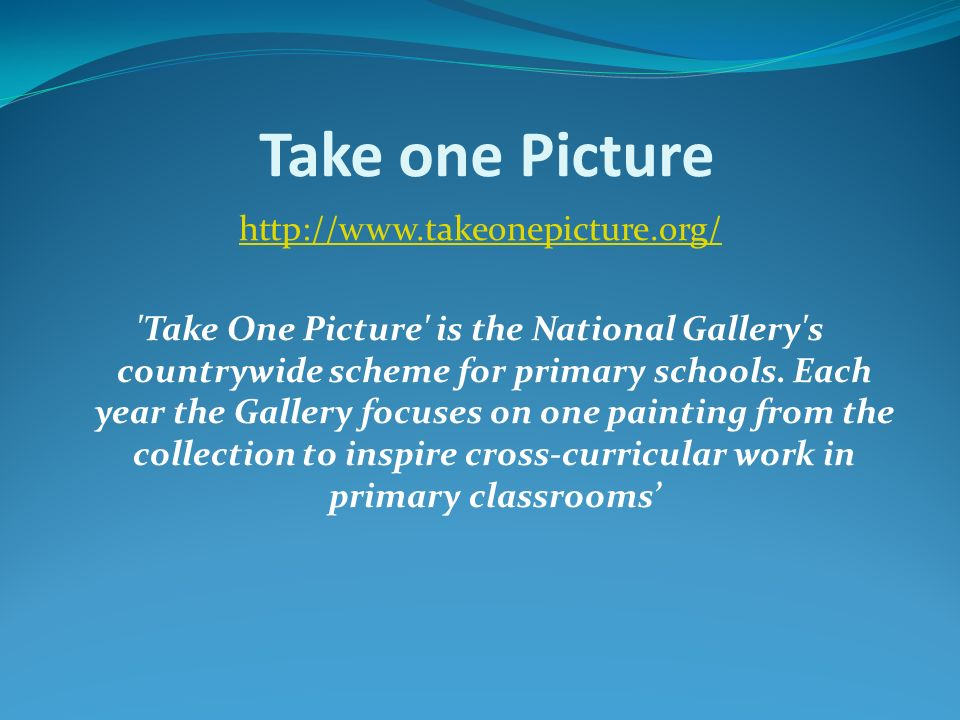 Take one Picture http://www.takeonepicture.org/ Take One Picture is the National Gallery s countrywide scheme for primary schools.