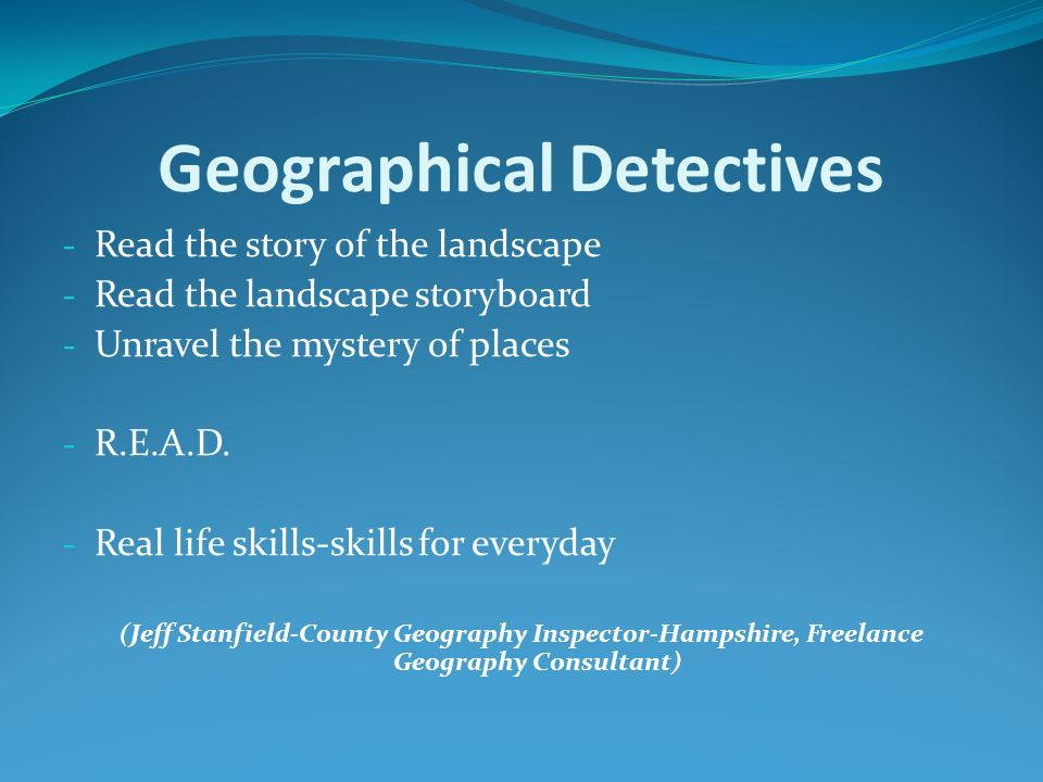 Geographical Detectives - Read the story of the landscape - Read the landscape storyboard - Unravel the mystery of places - R.E.A.D. - Real life skill