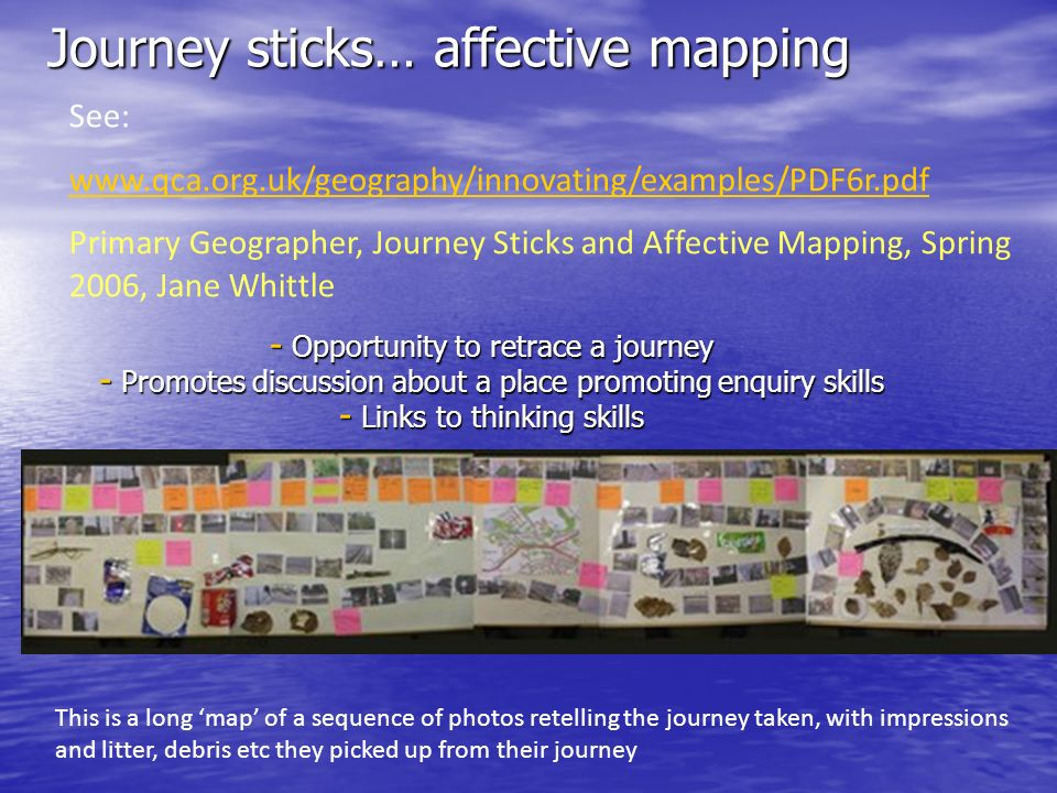 Journey sticks… affective mapping - Opportunity to retrace a journey - Promotes discussion about a place promoting enquiry skills - Links to thinking