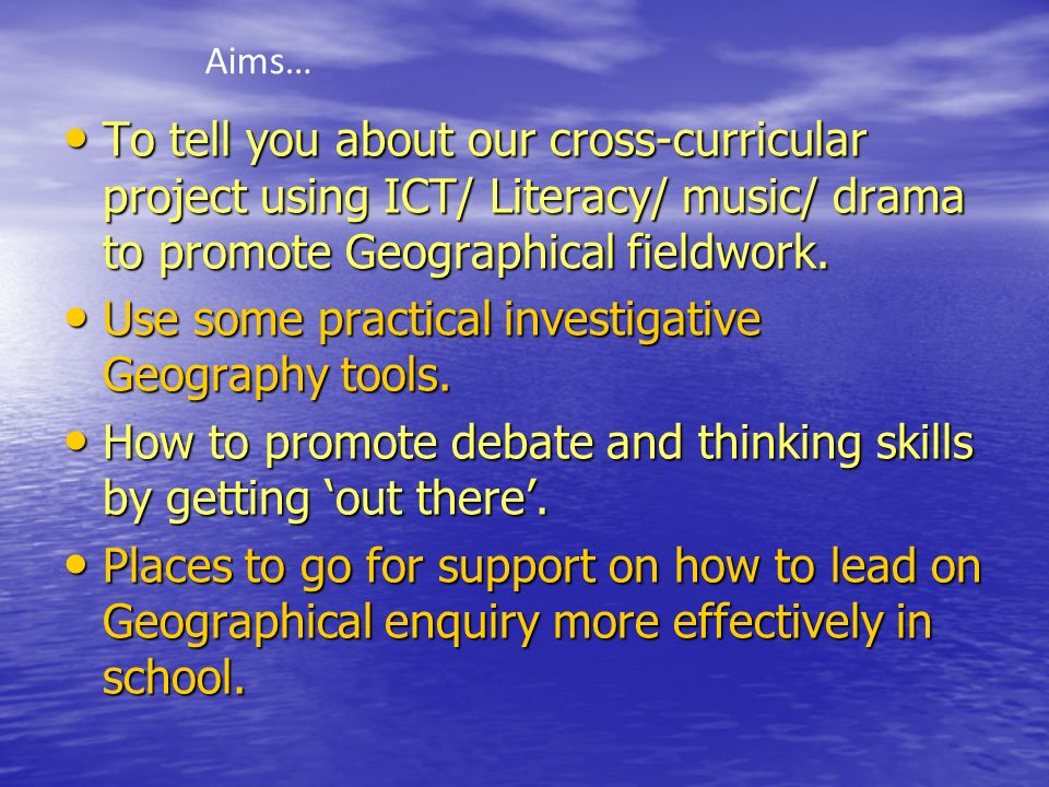 To tell you about our cross-curricular project using ICT/ Literacy/ music/ drama to promote Geographical fieldwork. To tell you about our cross-curric