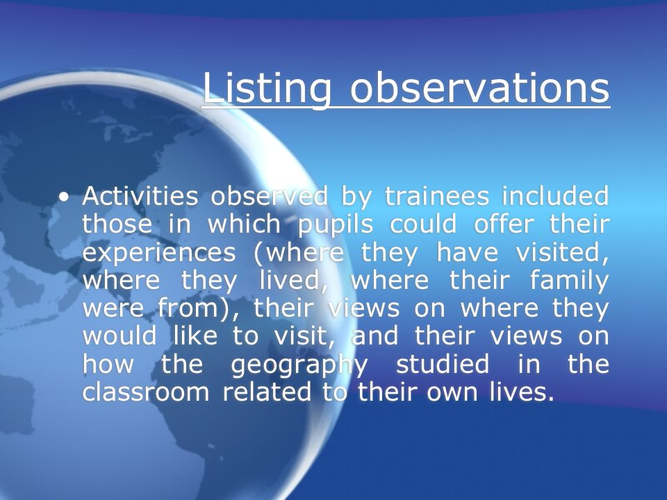 Listing observations Activities observed by trainees included those in which pupils could offer their experiences (where they have visited, where they lived, where their family were from), their views on where they would like to visit, and their views on how the geography studied in the classroom related to their own lives.