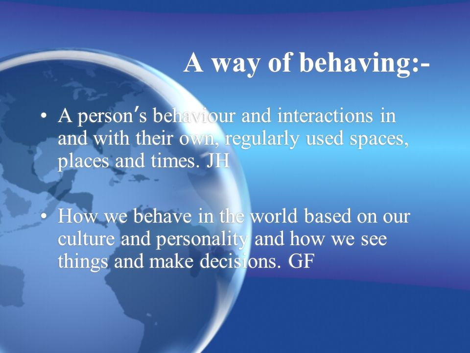 A way of behaving:- A person s behaviour and interactions in and with their own, regularly used spaces, places and times.