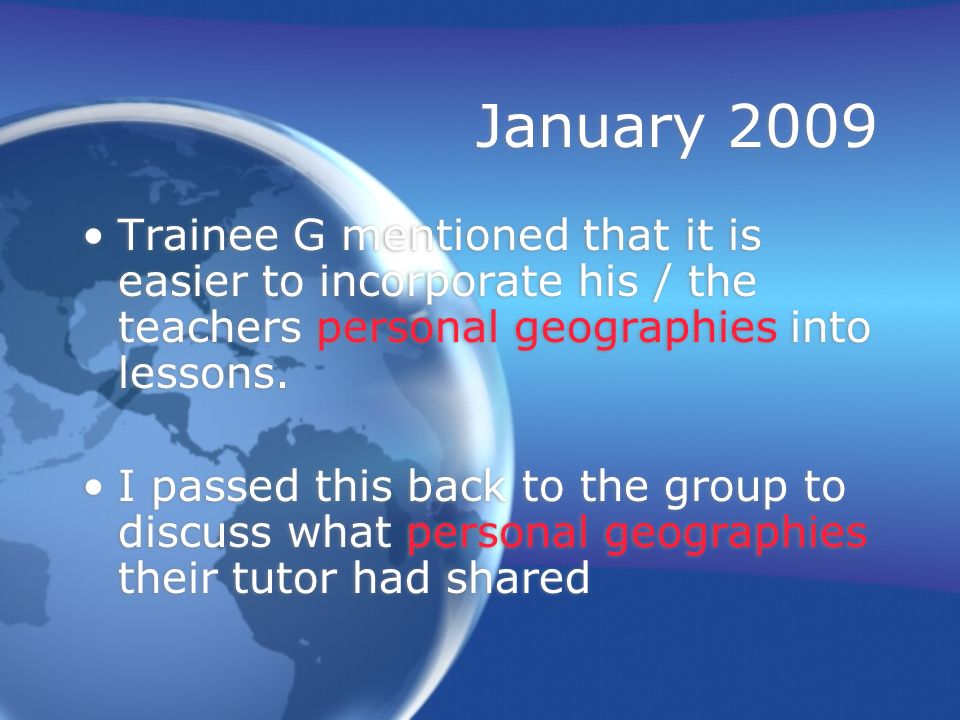 January 2009 Trainee G mentioned that it is easier to incorporate his / the teachers personal geographies into lessons.