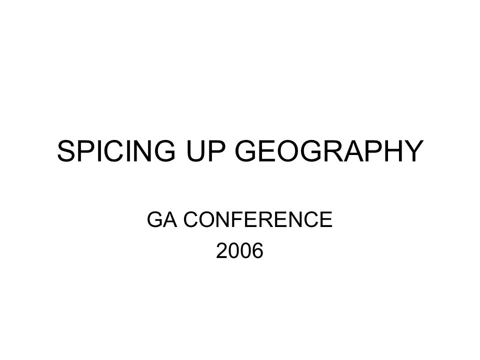 SPICING UP GEOGRAPHY GA CONFERENCE 2006