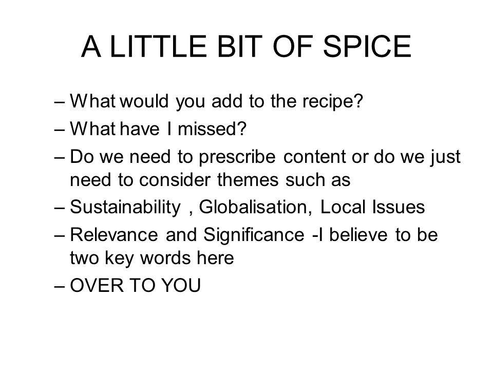 A LITTLE BIT OF SPICE –What would you add to the recipe.