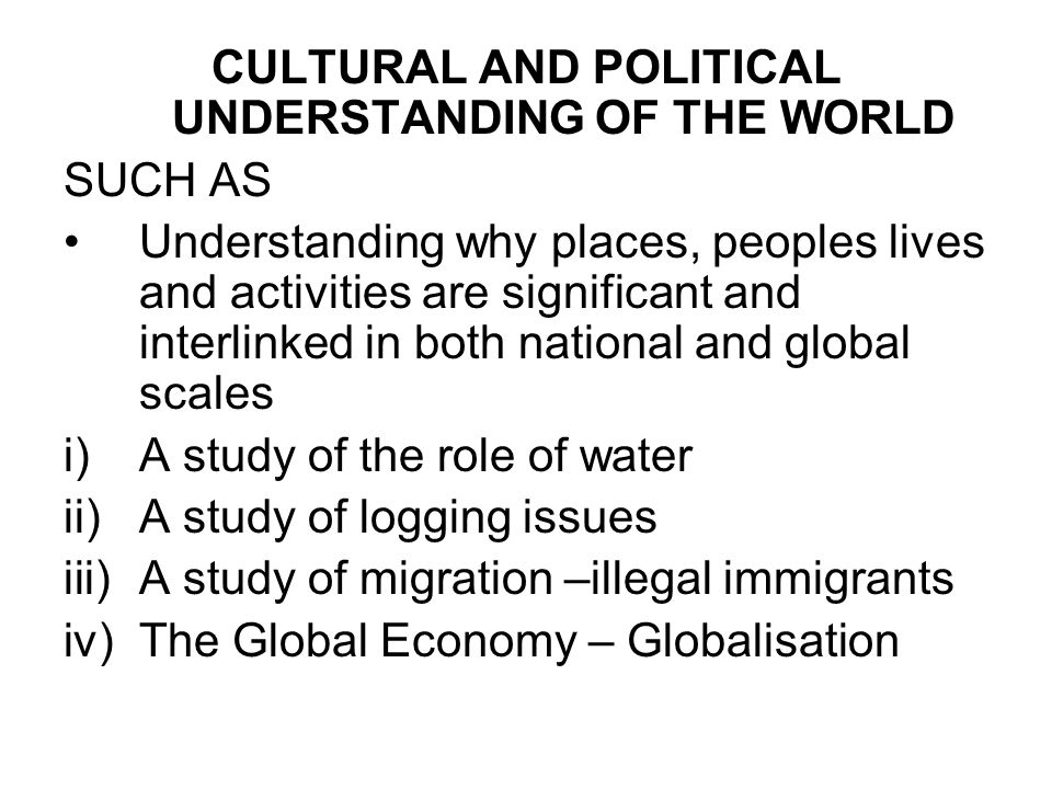 CULTURAL AND POLITICAL UNDERSTANDING OF THE WORLD SUCH AS Understanding why places, peoples lives and activities are significant and interlinked in both national and global scales i)A study of the role of water ii)A study of logging issues iii)A study of migration –illegal immigrants iv)The Global Economy – Globalisation