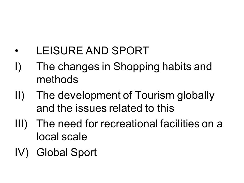 LEISURE AND SPORT I)The changes in Shopping habits and methods II)The development of Tourism globally and the issues related to this III)The need for recreational facilities on a local scale IV)Global Sport