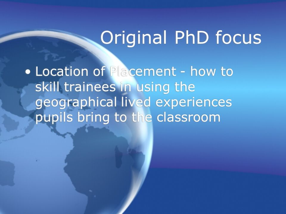 Original PhD focus Location of Placement - how to skill trainees in using the geographical lived experiences pupils bring to the classroom