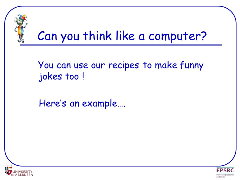 Can you think like a computer? You can use our recipes to make funny jokes too ! Heres an example….