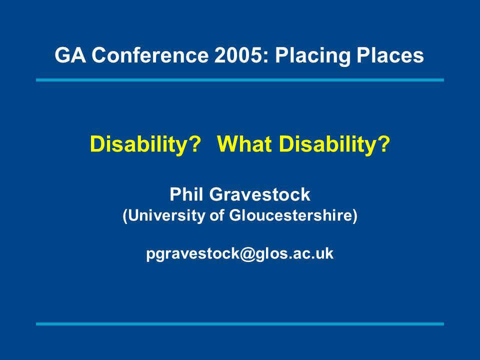 Disability? What Disability? Phil Gravestock (University of Gloucestershire) pgravestock@glos.ac.uk GA Conference 2005: Placing Places