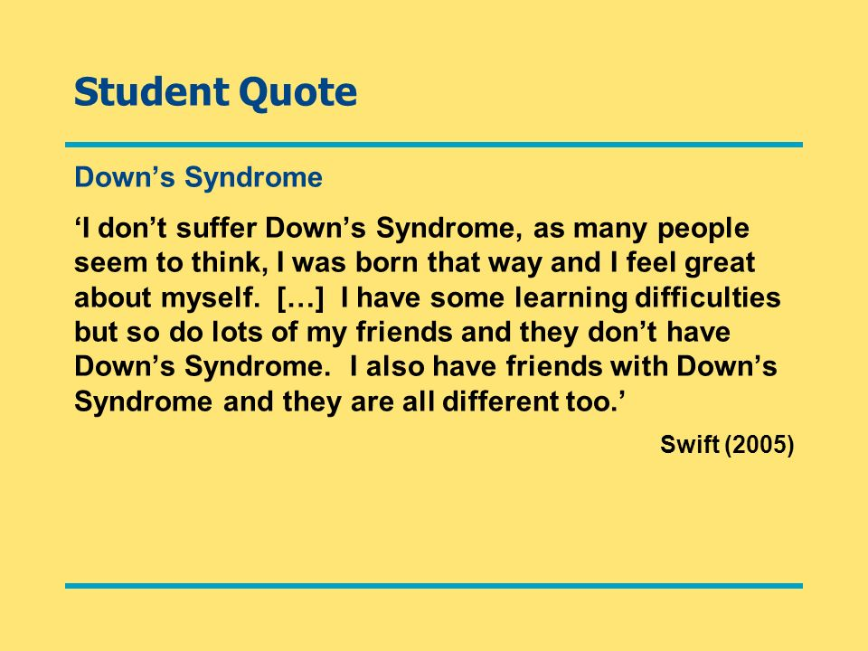 Student Quote Downs Syndrome I dont suffer Downs Syndrome, as many people seem to think, I was born that way and I feel great about myself. […] I have