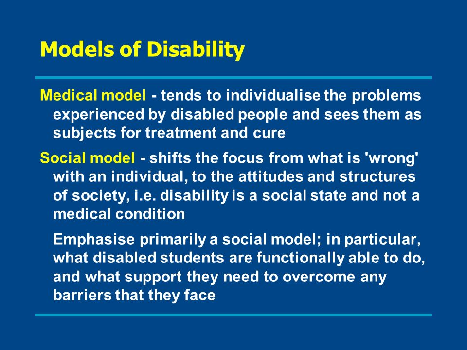 Models of Disability Medical model - tends to individualise the problems experienced by disabled people and sees them as subjects for treatment and cu