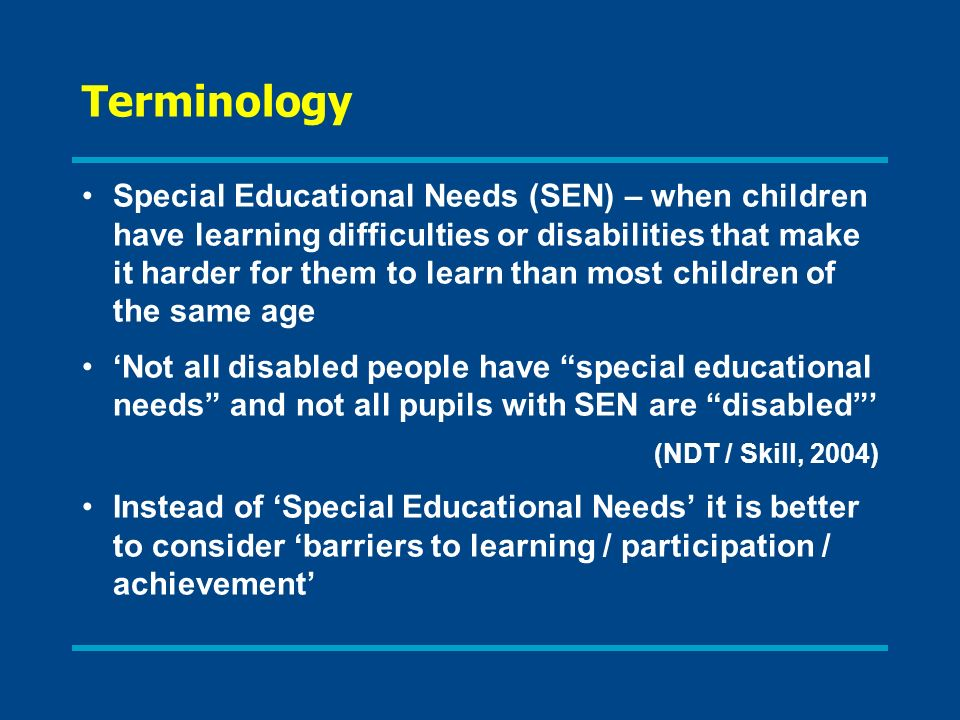 Terminology Special Educational Needs (SEN) – when children have learning difficulties or disabilities that make it harder for them to learn than most children of the same age Not all disabled people have special educational needs and not all pupils with SEN are disabled (NDT / Skill, 2004) Instead of Special Educational Needs it is better to consider barriers to learning / participation / achievement