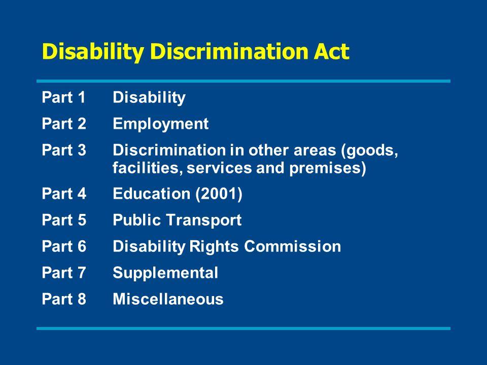 Disability Discrimination Act Part 1Disability Part 2Employment Part 3Discrimination in other areas (goods, facilities, services and premises) Part 4Education (2001) Part 5Public Transport Part 6Disability Rights Commission Part 7Supplemental Part 8Miscellaneous