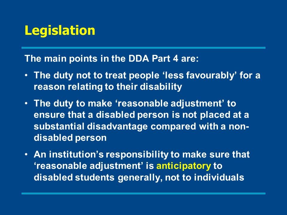 Legislation The main points in the DDA Part 4 are: The duty not to treat people less favourably for a reason relating to their disability The duty to