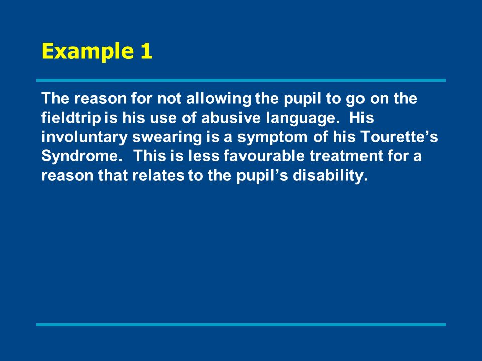 Example 1 The reason for not allowing the pupil to go on the fieldtrip is his use of abusive language. His involuntary swearing is a symptom of his To
