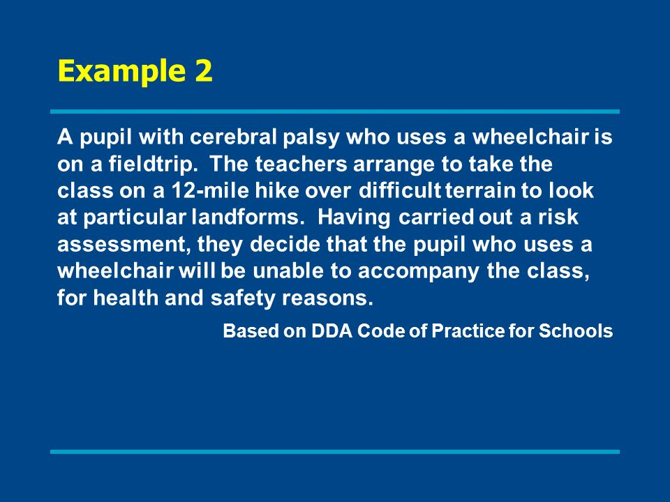 Example 2 A pupil with cerebral palsy who uses a wheelchair is on a fieldtrip. The teachers arrange to take the class on a 12-mile hike over difficult