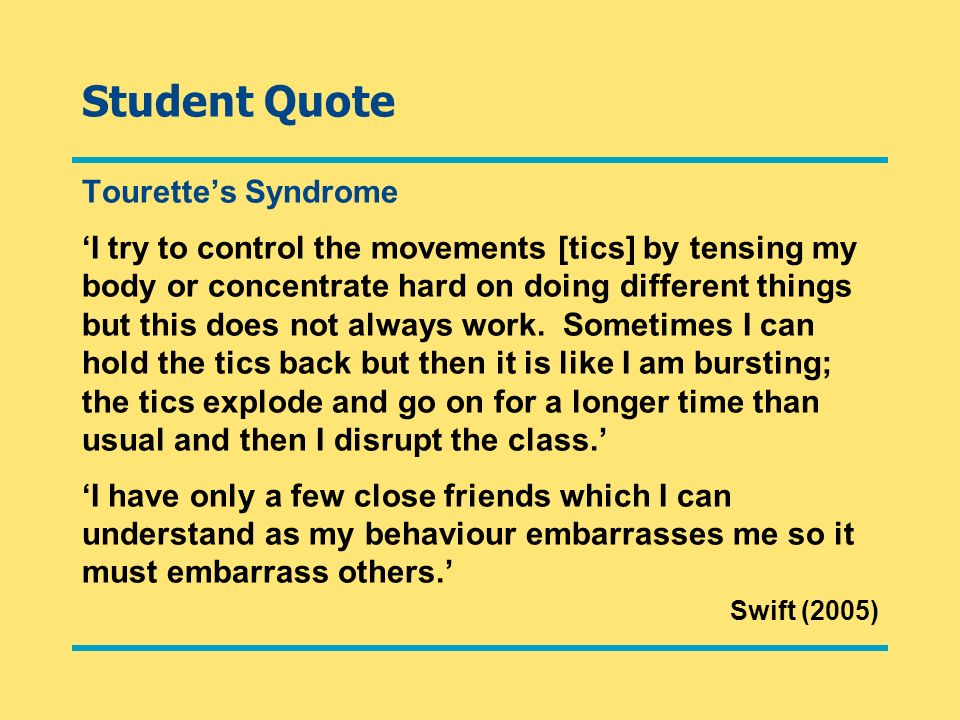 Student Quote Tourettes Syndrome I try to control the movements [tics] by tensing my body or concentrate hard on doing different things but this does