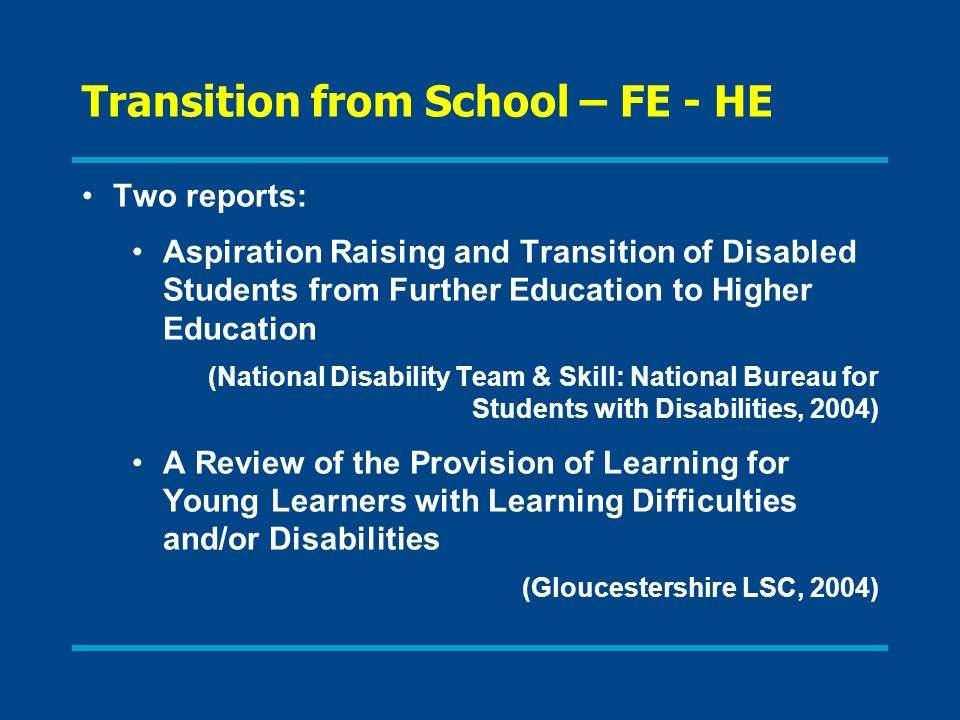 Transition from School – FE - HE Two reports: Aspiration Raising and Transition of Disabled Students from Further Education to Higher Education (National Disability Team & Skill: National Bureau for Students with Disabilities, 2004) A Review of the Provision of Learning for Young Learners with Learning Difficulties and/or Disabilities (Gloucestershire LSC, 2004)
