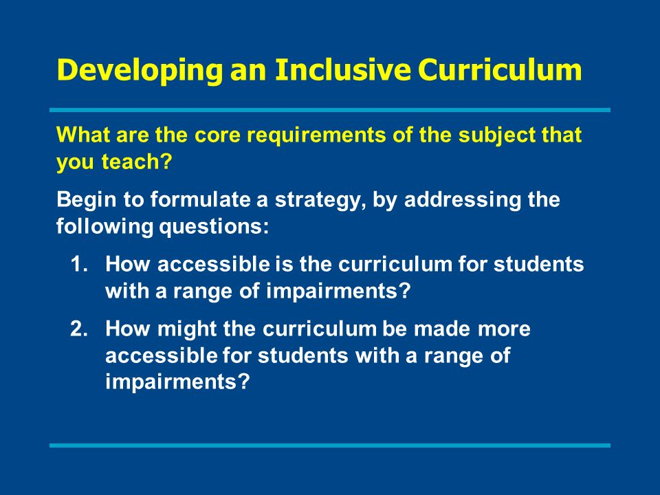 Developing an Inclusive Curriculum What are the core requirements of the subject that you teach? Begin to formulate a strategy, by addressing the foll