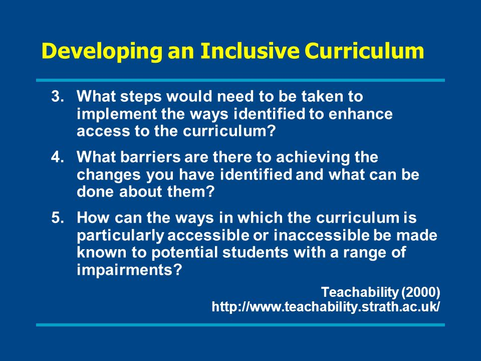 Developing an Inclusive Curriculum 3.What steps would need to be taken to implement the ways identified to enhance access to the curriculum? 4.What ba