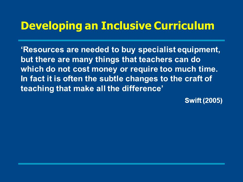 Developing an Inclusive Curriculum Resources are needed to buy specialist equipment, but there are many things that teachers can do which do not cost money or require too much time.