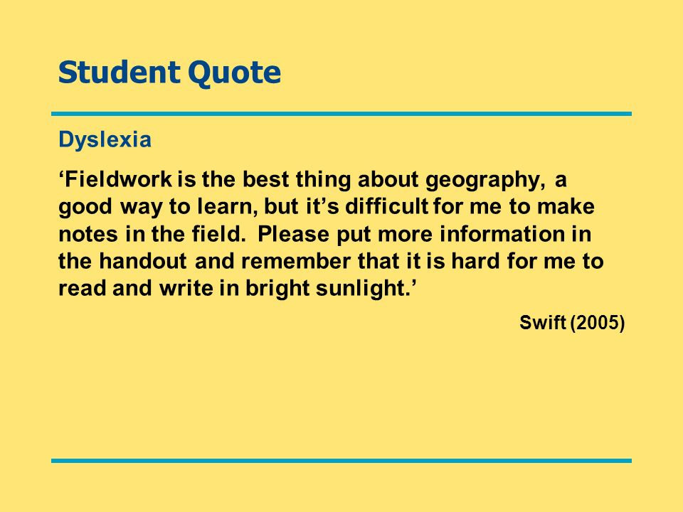 Student Quote Dyslexia Fieldwork is the best thing about geography, a good way to learn, but its difficult for me to make notes in the field. Please p