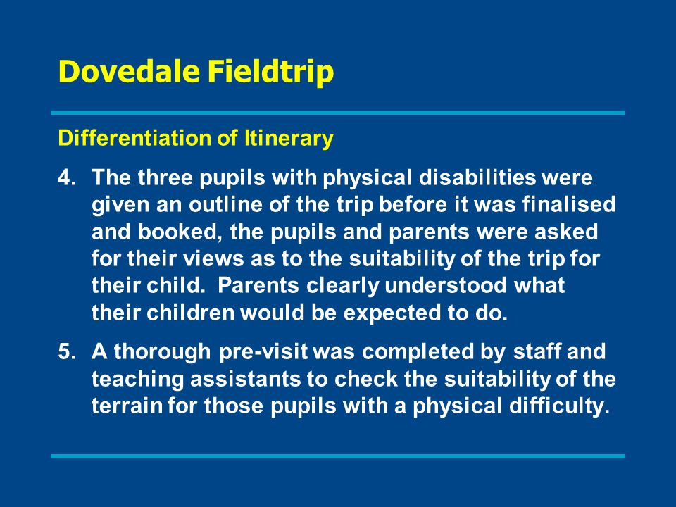 Dovedale Fieldtrip Differentiation of Itinerary 4.The three pupils with physical disabilities were given an outline of the trip before it was finalised and booked, the pupils and parents were asked for their views as to the suitability of the trip for their child.
