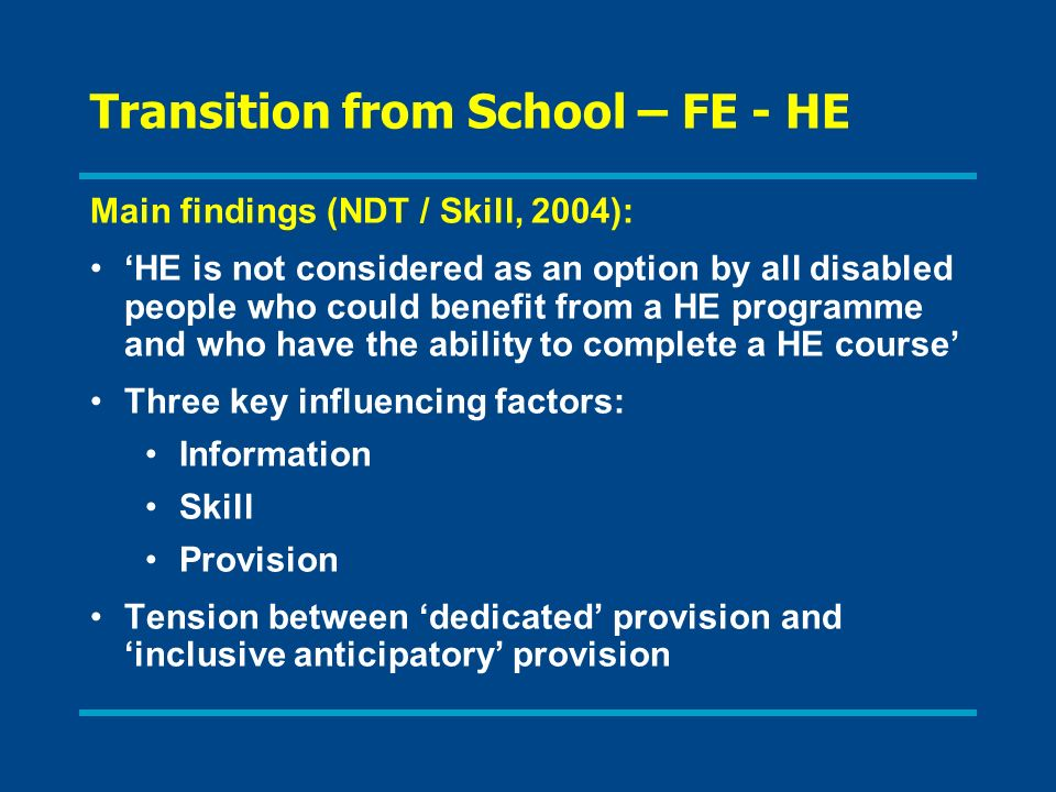 Transition from School – FE - HE Main findings (NDT / Skill, 2004): HE is not considered as an option by all disabled people who could benefit from a HE programme and who have the ability to complete a HE course Three key influencing factors: Information Skill Provision Tension between dedicated provision and inclusive anticipatory provision