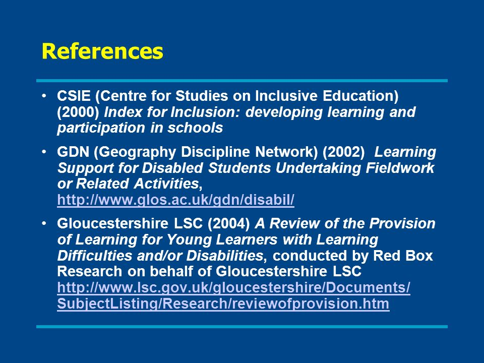References CSIE (Centre for Studies on Inclusive Education) (2000) Index for Inclusion: developing learning and participation in schools GDN (Geography Discipline Network) (2002) Learning Support for Disabled Students Undertaking Fieldwork or Related Activities, http://www.glos.ac.uk/gdn/disabil/ http://www.glos.ac.uk/gdn/disabil/ Gloucestershire LSC (2004) A Review of the Provision of Learning for Young Learners with Learning Difficulties and/or Disabilities, conducted by Red Box Research on behalf of Gloucestershire LSC http://www.lsc.gov.uk/gloucestershire/Documents/ SubjectListing/Research/reviewofprovision.htm http://www.lsc.gov.uk/gloucestershire/Documents/ SubjectListing/Research/reviewofprovision.htm