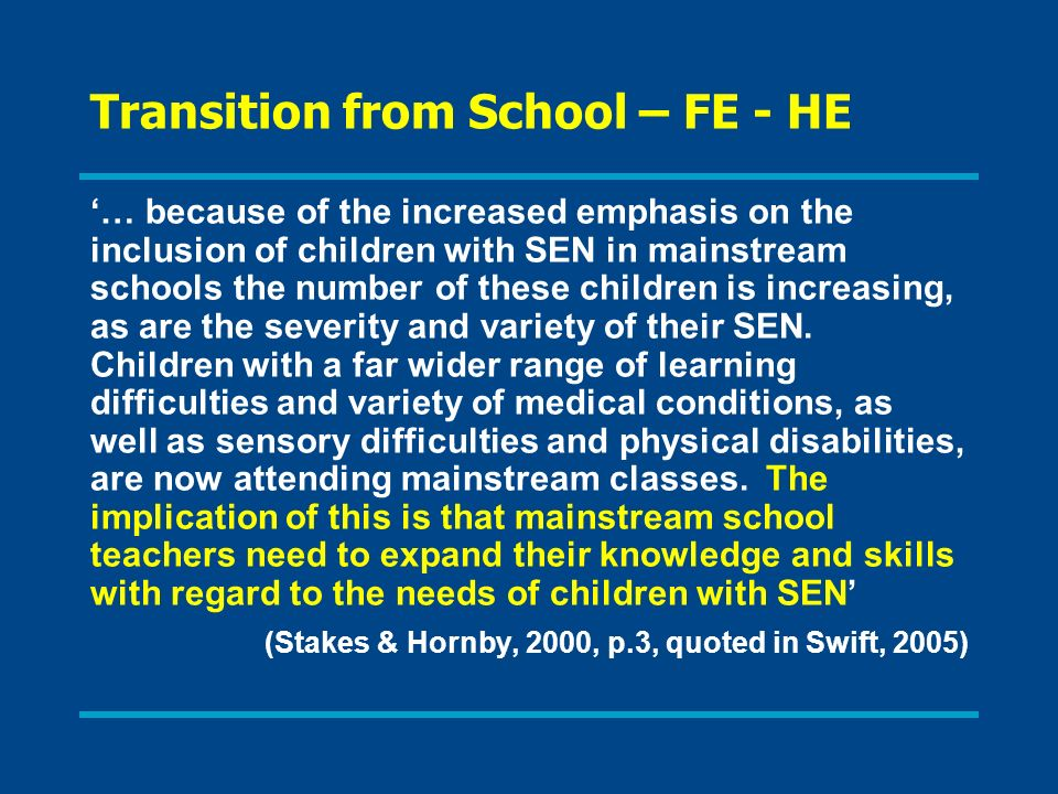 Transition from School – FE - HE … because of the increased emphasis on the inclusion of children with SEN in mainstream schools the number of these c