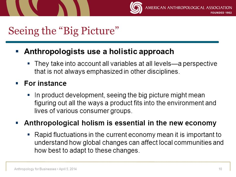 Seeing the Big Picture Anthropology for Businesses April 5, 201410 Anthropologists use a holistic approach They take into account all variables at all