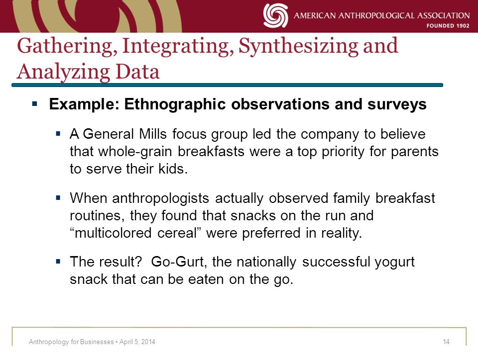 Anthropology for Businesses April 5, 201414 Example: Ethnographic observations and surveys A General Mills focus group led the company to believe that
